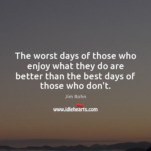The worst days of those who enjoy what they do are better Image