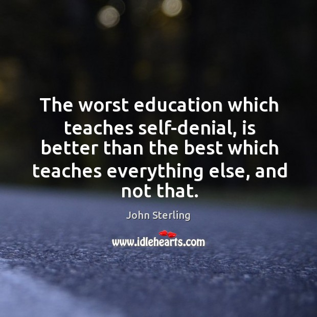 Image, The worst education which teaches self-denial, is better than the best which teaches everything else, and not that.