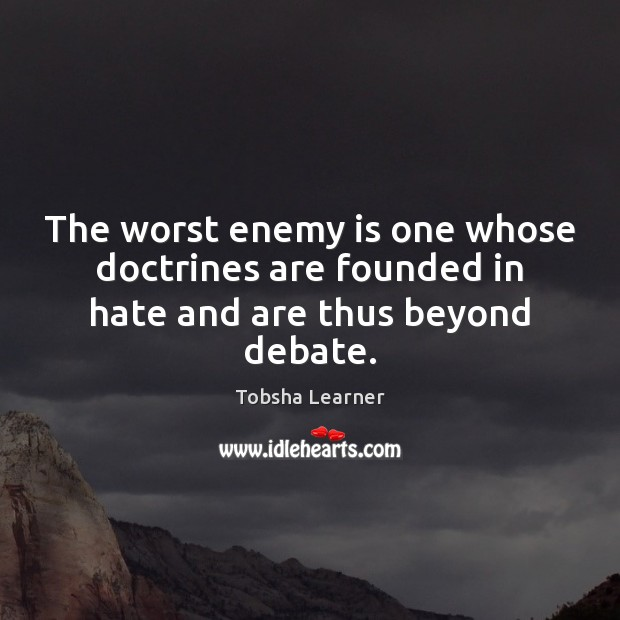 The worst enemy is one whose doctrines are founded in hate and are thus beyond debate. Enemy Quotes Image