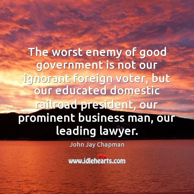 John Jay Chapman Picture Quote image saying: The worst enemy of good government is not our ignorant foreign voter,