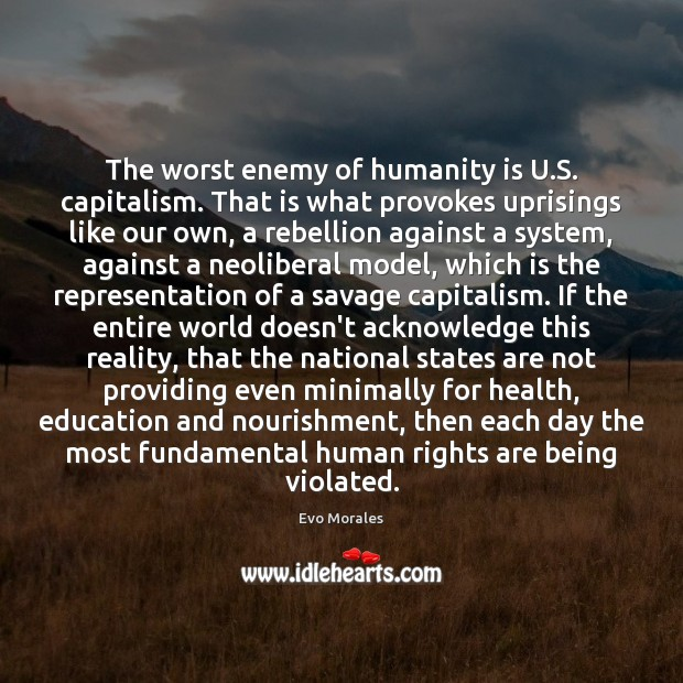 The worst enemy of humanity is U.S. capitalism. That is what Image