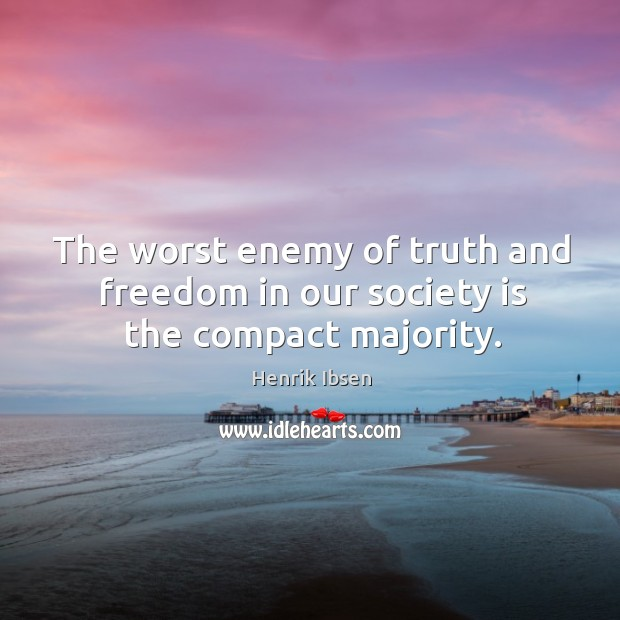 The worst enemy of truth and freedom in our society is the compact majority. Image