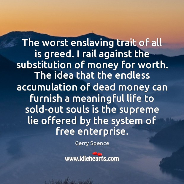 The worst enslaving trait of all is greed. I rail against the Gerry Spence Picture Quote
