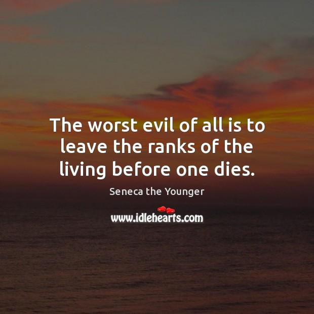 The worst evil of all is to leave the ranks of the living before one dies. Seneca the Younger Picture Quote