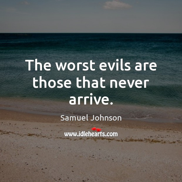 Image, The worst evils are those that never arrive.