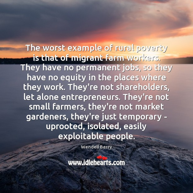 The worst example of rural poverty is that of migrant farm workers. Wendell Berry Picture Quote