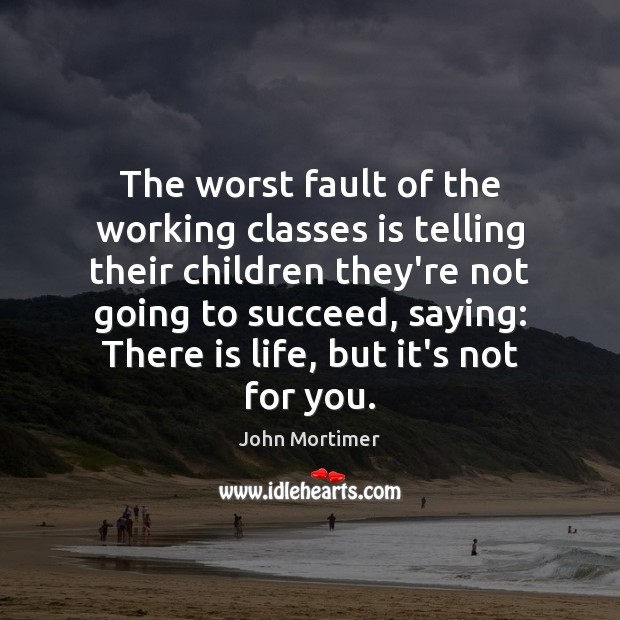John Mortimer Picture Quote image saying: The worst fault of the working classes is telling their children they're