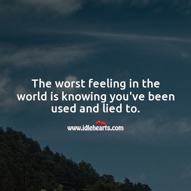 The worst feeling in the world is knowing you've been used and lied to. World Quotes Image