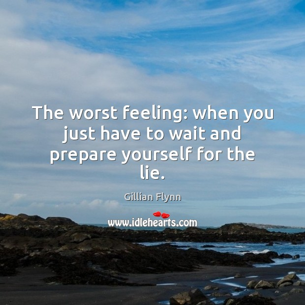 The worst feeling: when you just have to wait and prepare yourself for the lie. Gillian Flynn Picture Quote
