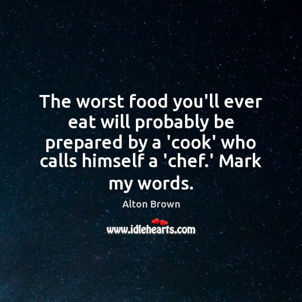 The worst food you'll ever eat will probably be prepared by a Alton Brown Picture Quote