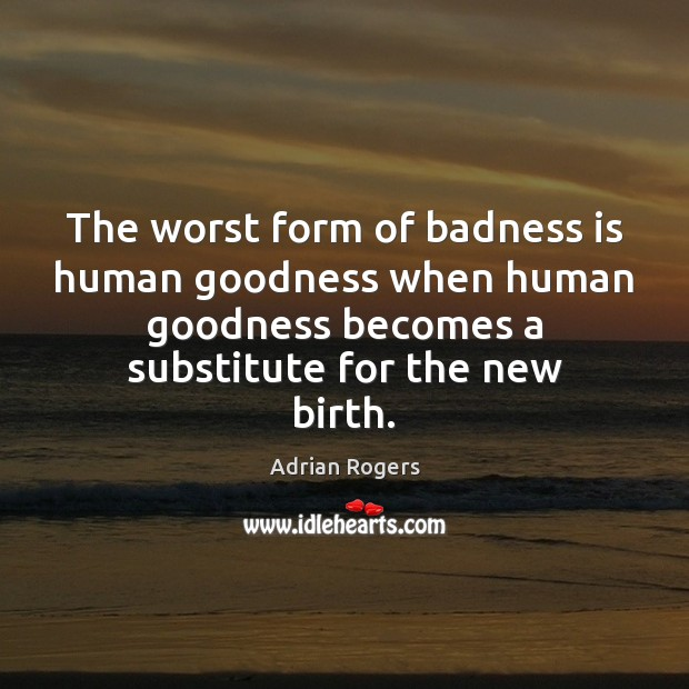 The worst form of badness is human goodness when human goodness becomes Adrian Rogers Picture Quote