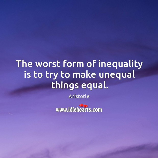 Image, The worst form of inequality is to try to make unequal things equal.