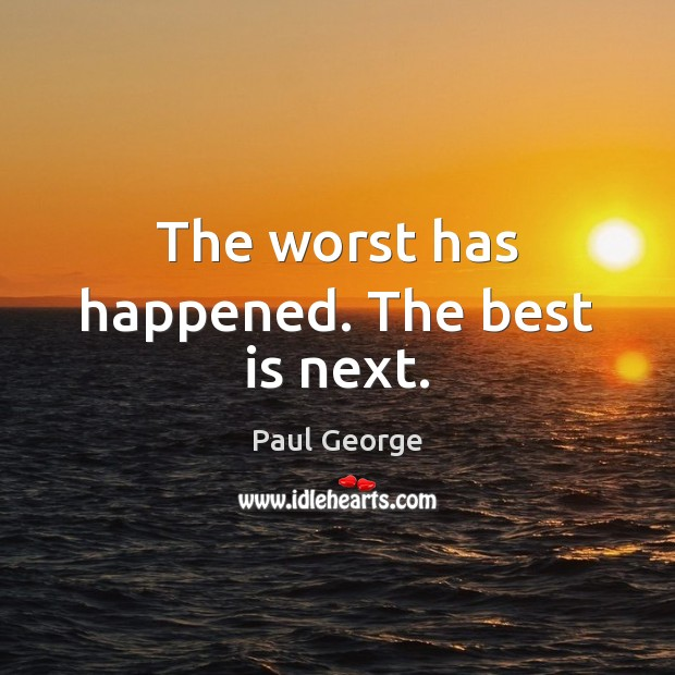 The worst has happened. The best is next. Image