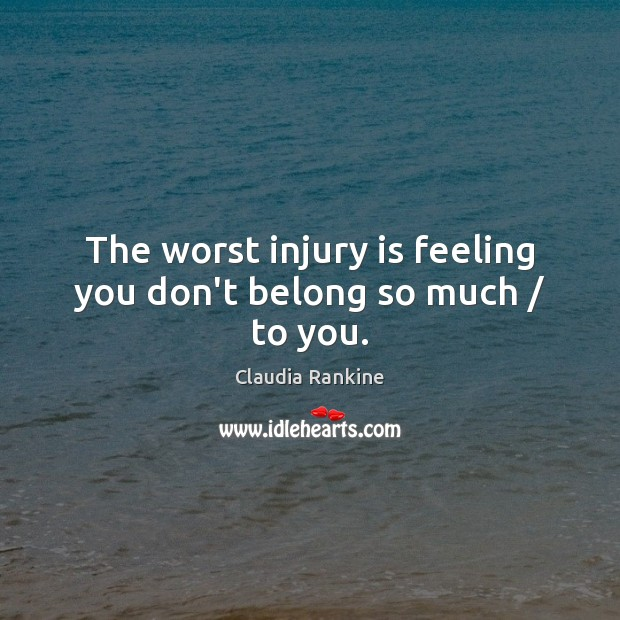The worst injury is feeling you don't belong so much / to you. Claudia Rankine Picture Quote
