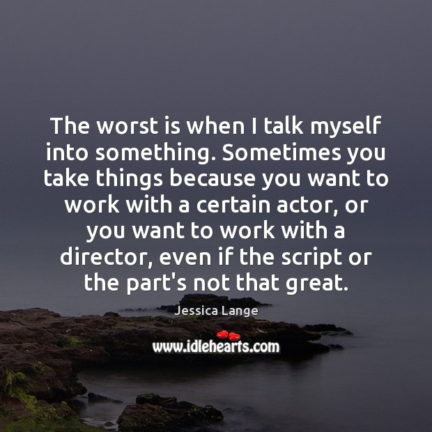 The worst is when I talk myself into something. Sometimes you take Jessica Lange Picture Quote