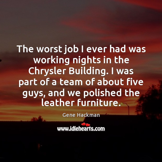 Gene Hackman Picture Quote image saying: The worst job I ever had was working nights in the Chrysler
