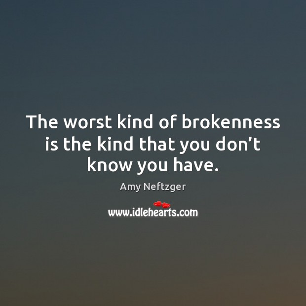 Image, The worst kind of brokenness is the kind that you don't know you have.