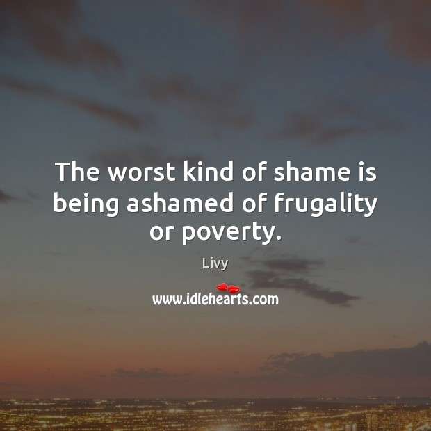 The worst kind of shame is being ashamed of frugality or poverty. Livy Picture Quote