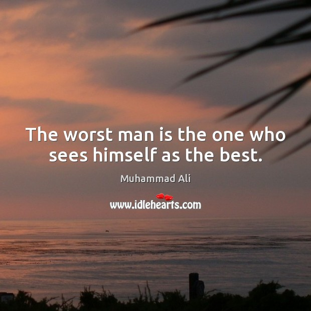 The worst man is the one who sees himself as the best. Muhammad Ali Picture Quote
