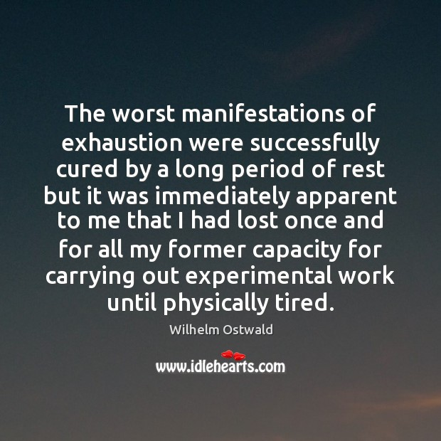 The worst manifestations of exhaustion were successfully cured by a long period Wilhelm Ostwald Picture Quote
