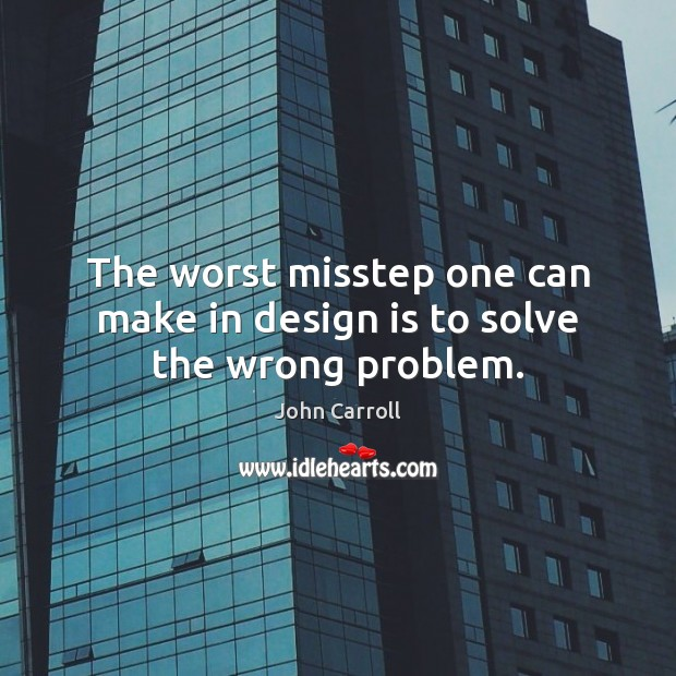 The worst misstep one can make in design is to solve the wrong problem. John Carroll Picture Quote