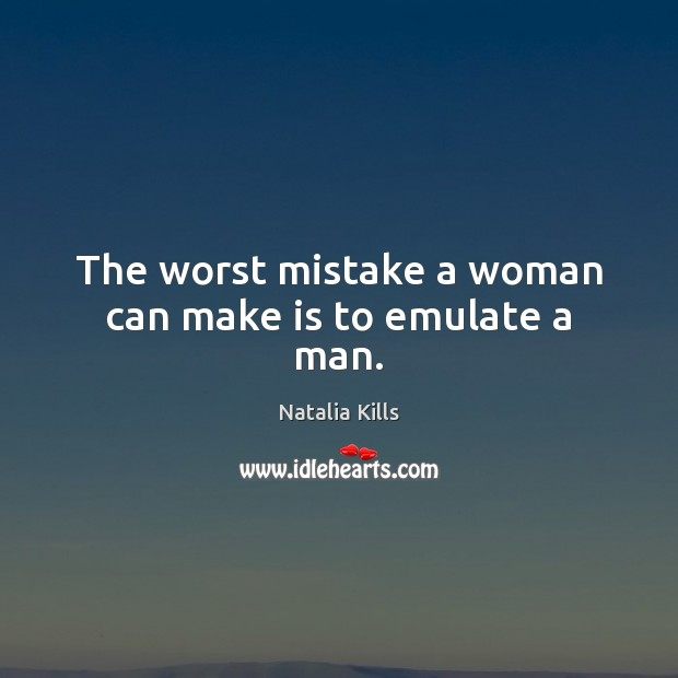Natalia Kills Picture Quote image saying: The worst mistake a woman can make is to emulate a man.