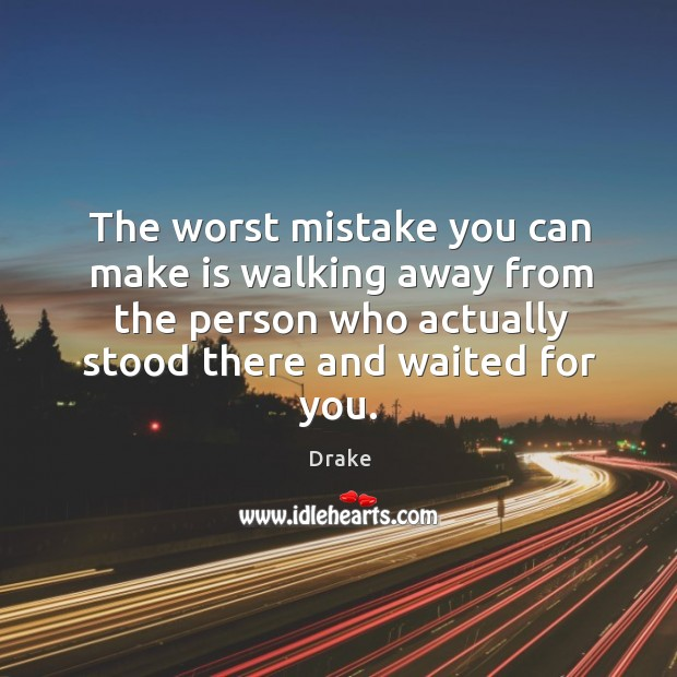 The worst mistake you can make is walking away from the person who actually stood there and waited for you. Image