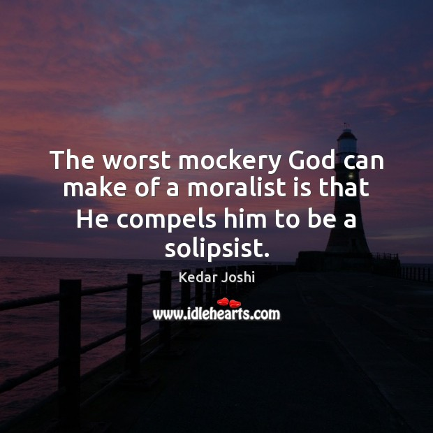 Image, The worst mockery God can make of a moralist is that He compels him to be a solipsist.