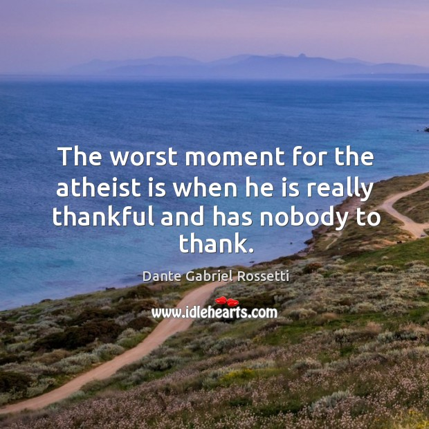The worst moment for the atheist is when he is really thankful and has nobody to thank. Dante Gabriel Rossetti Picture Quote