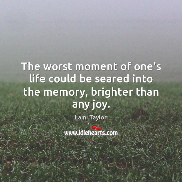 The worst moment of one's life could be seared into the memory, brighter than any joy. Laini Taylor Picture Quote