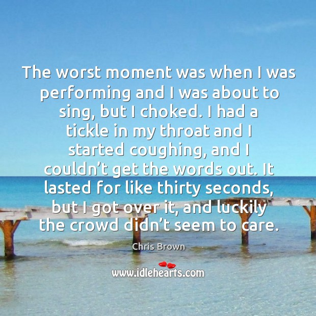The worst moment was when I was performing and I was about to sing, but I choked. Chris Brown Picture Quote