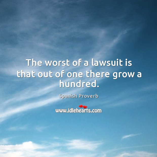 The worst of a lawsuit is that out of one there grow a hundred. Image
