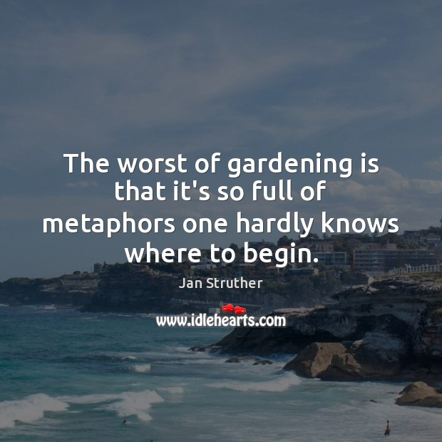 The worst of gardening is that it's so full of metaphors one hardly knows where to begin. Gardening Quotes Image