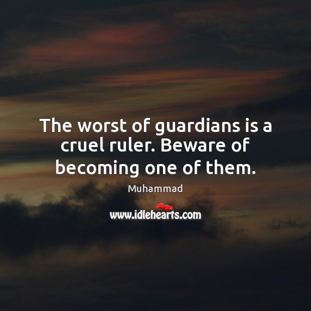 The worst of guardians is a cruel ruler. Beware of becoming one of them. Muhammad Picture Quote