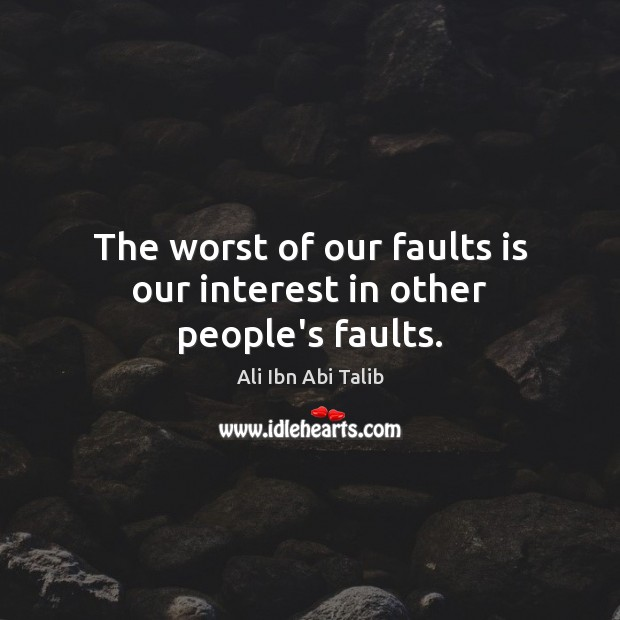 The worst of our faults is our interest in other people's faults. Image