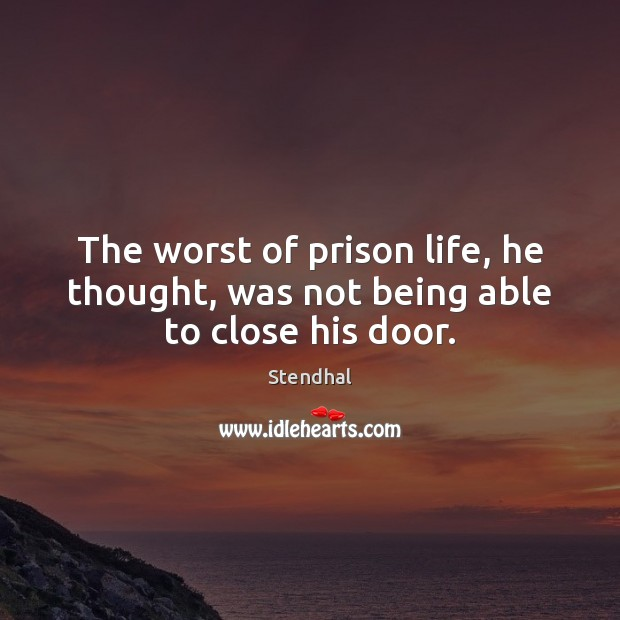 The worst of prison life, he thought, was not being able to close his door. Stendhal Picture Quote