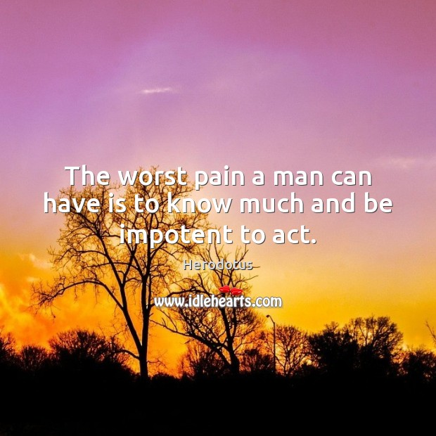 The worst pain a man can have is to know much and be impotent to act. Image