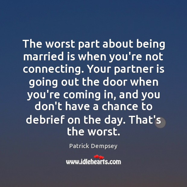 The worst part about being married is when you're not connecting. Your Patrick Dempsey Picture Quote