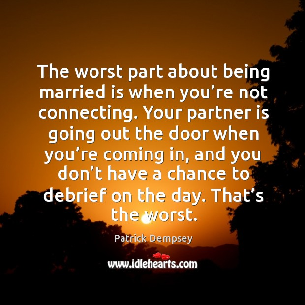 The worst part about being married is when you're not connecting. Patrick Dempsey Picture Quote
