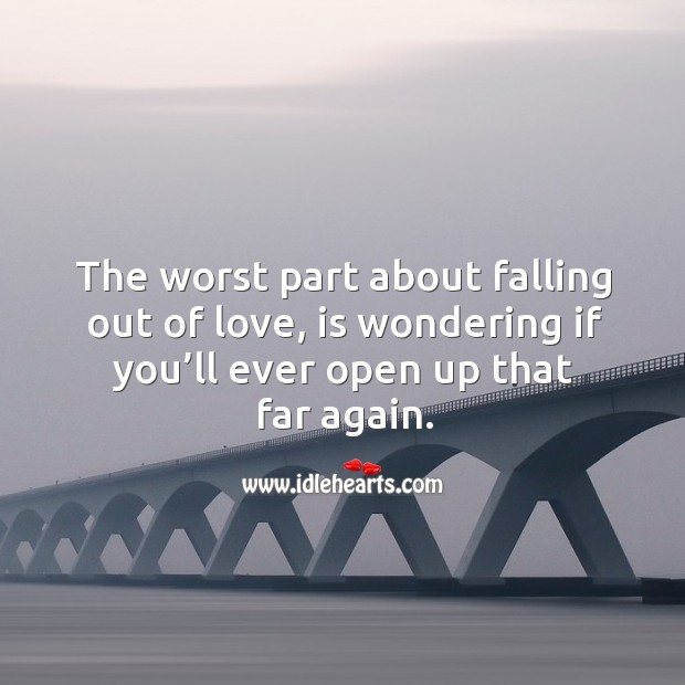 The worst part about falling out of love, is wondering if you'll ever open up that far again. Image