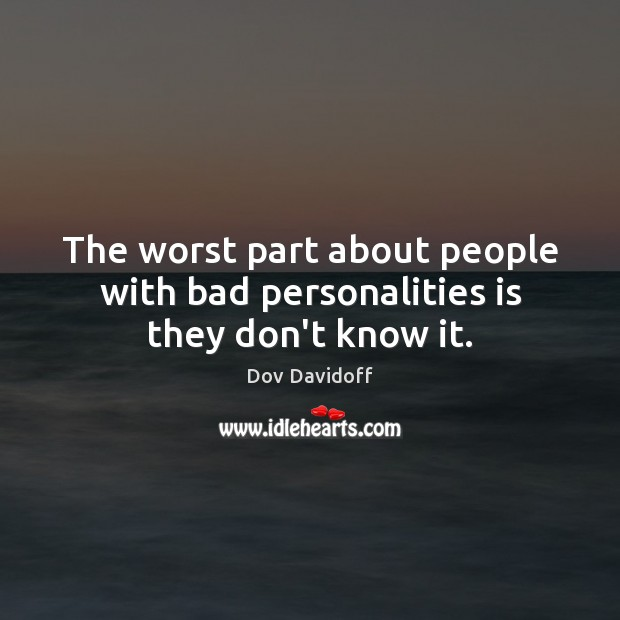 Image, The worst part about people with bad personalities is they don't know it.