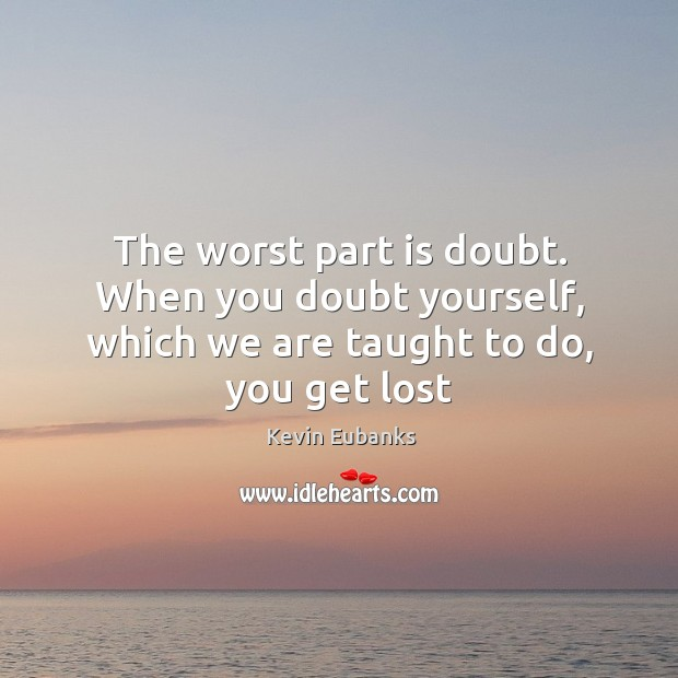 The worst part is doubt. When you doubt yourself, which we are taught to do, you get lost Image