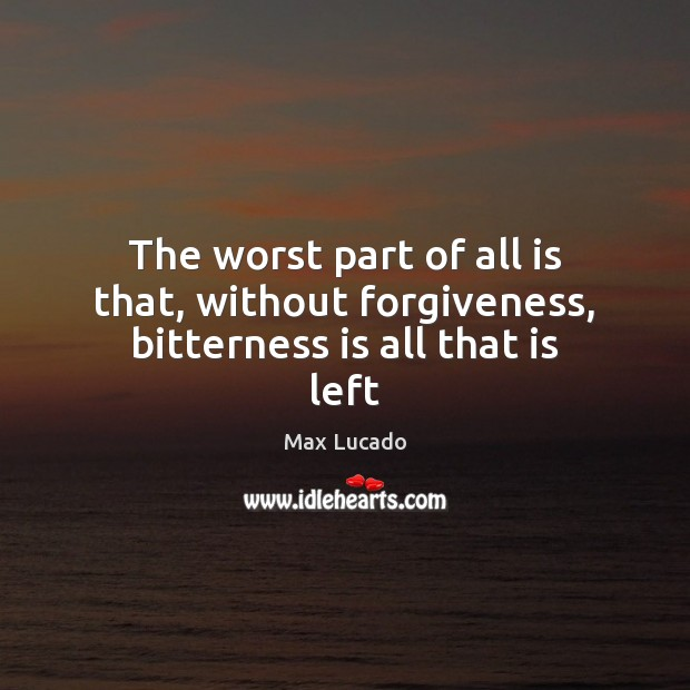 The worst part of all is that, without forgiveness, bitterness is all that is left Image