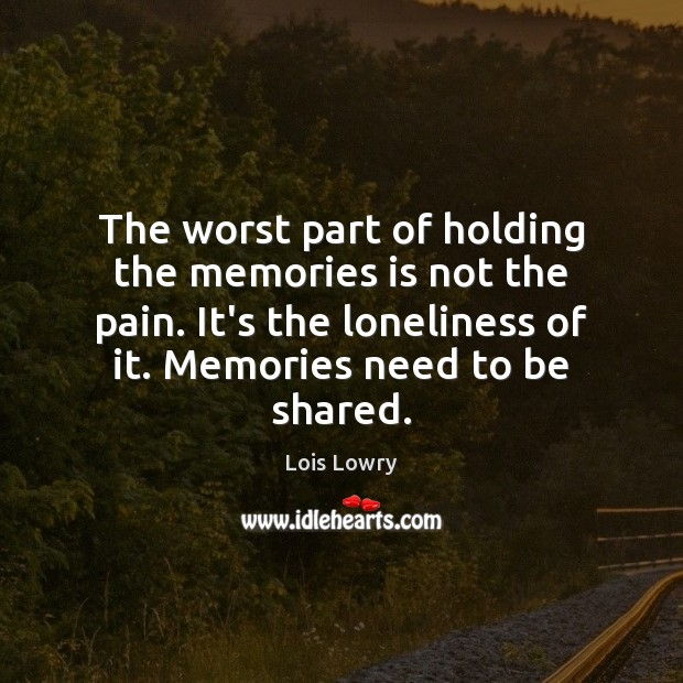The worst part of holding the memories is not the pain. It's Lois Lowry Picture Quote
