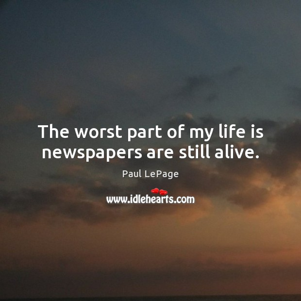 The worst part of my life is newspapers are still alive. Image