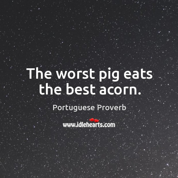 The worst pig eats the best acorn. Image
