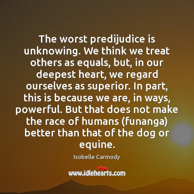 The worst predijudice is unknowing. We think we treat others as equals, Image
