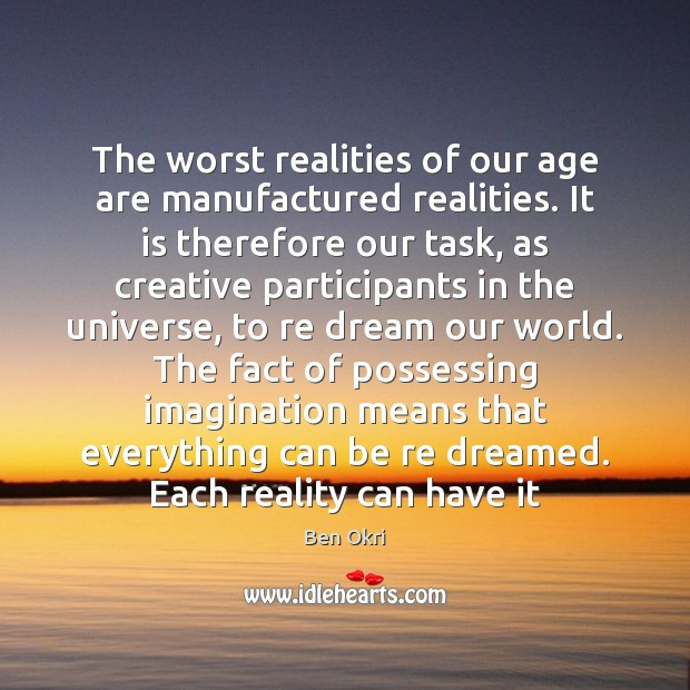 The worst realities of our age are manufactured realities. It is therefore Ben Okri Picture Quote