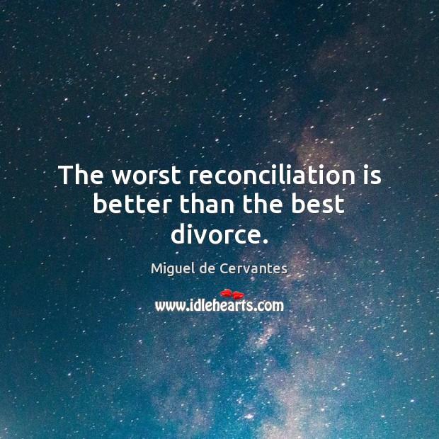 The worst reconciliation is better than the best divorce. Miguel de Cervantes Picture Quote