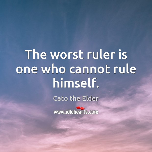 The worst ruler is one who cannot rule himself. Image